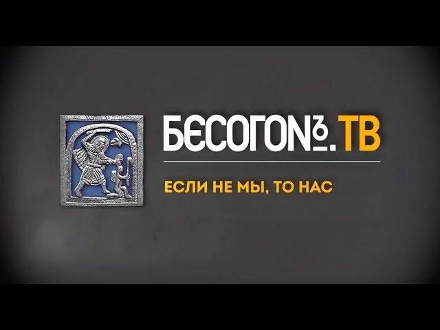 БесогонTV №121: «Если не мы, то нас»